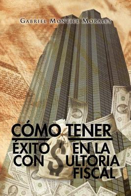 Como Tener Exito en la Consultoria Fiscal By Morales, Gabriel Montiel